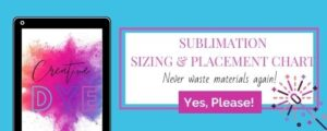 Sign up today and you will receive a free sublimation sizing and placement chart to help you to not waste products again.